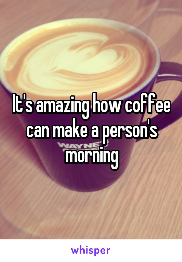 It's amazing how coffee can make a person's morning