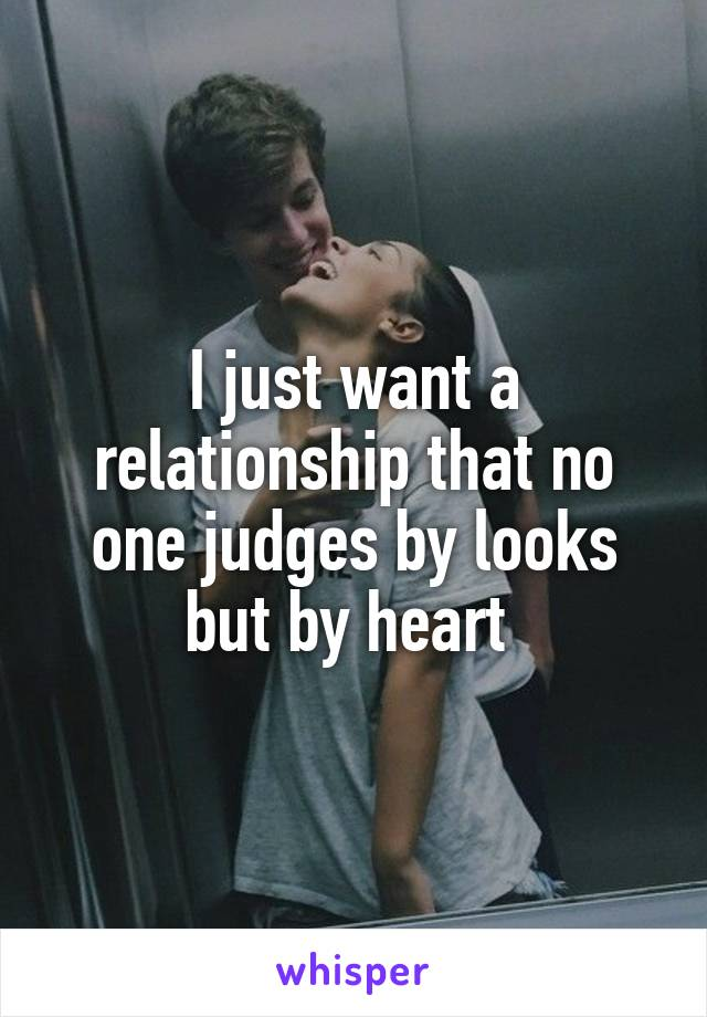 I just want a relationship that no one judges by looks but by heart