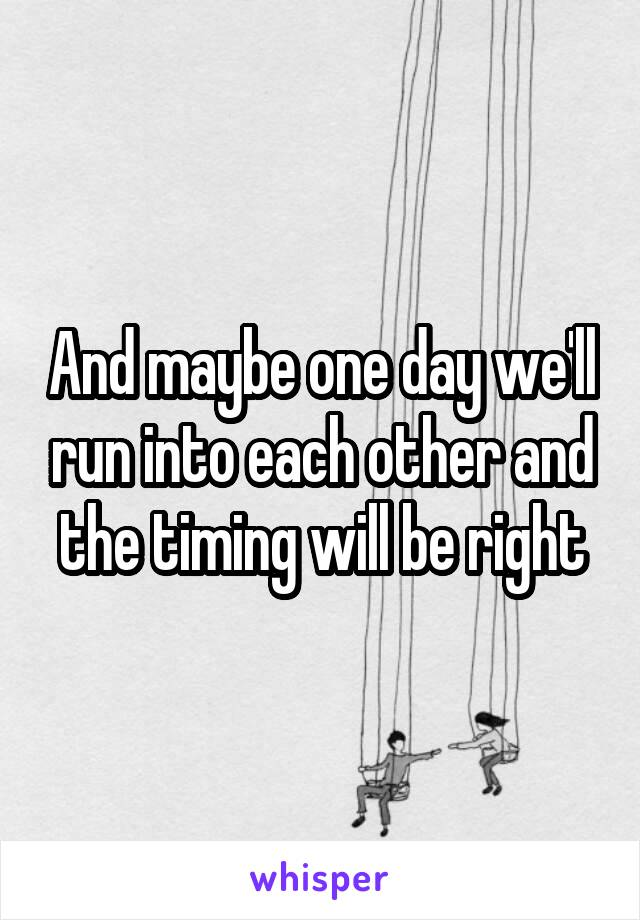 And maybe one day we'll run into each other and the timing will be right