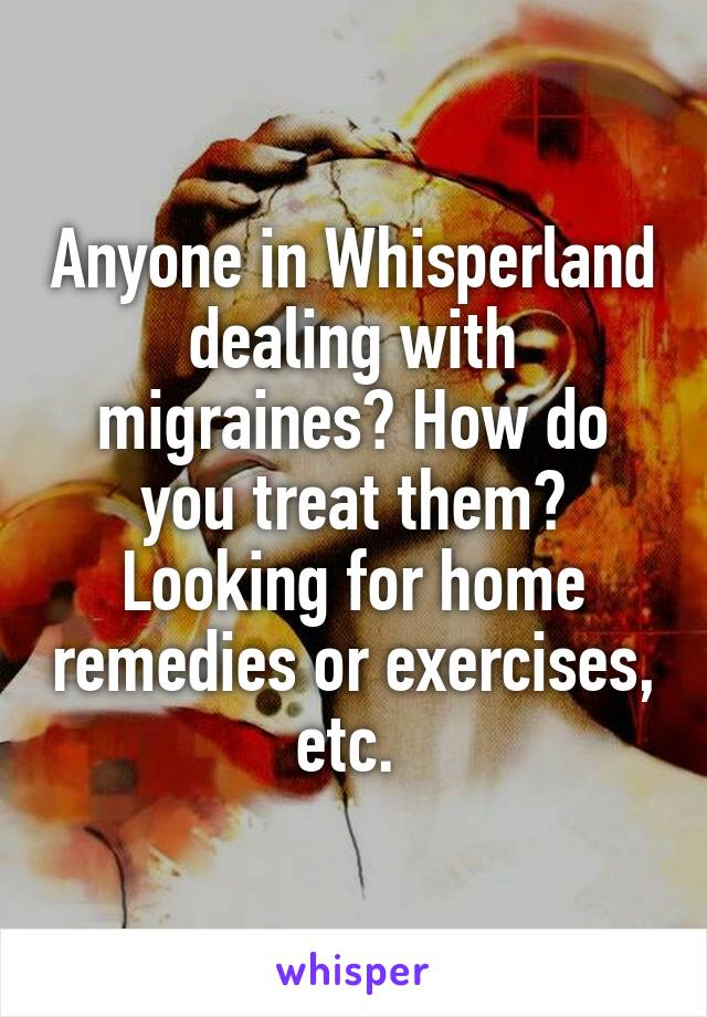 Anyone in Whisperland dealing with migraines? How do you treat them? Looking for home remedies or exercises, etc.