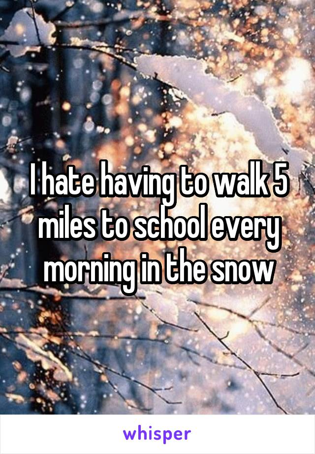 I hate having to walk 5 miles to school every morning in the snow