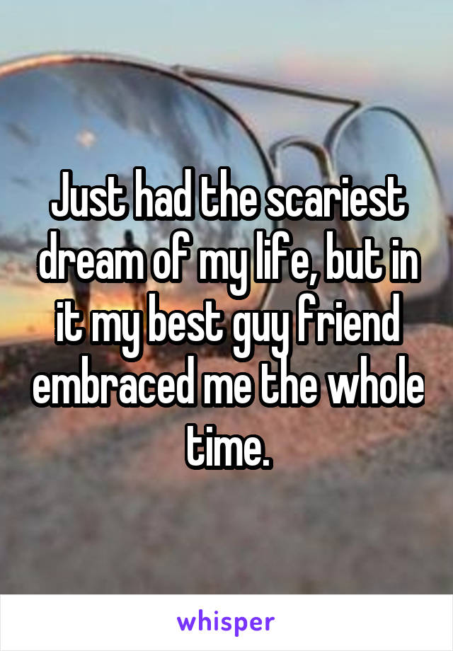Just had the scariest dream of my life, but in it my best guy friend embraced me the whole time.