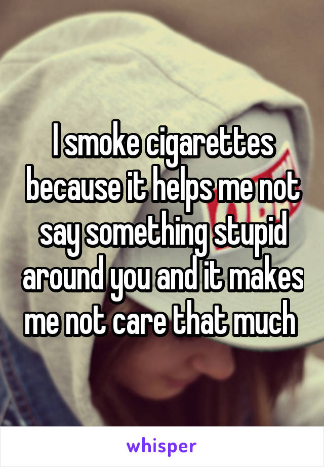 I smoke cigarettes because it helps me not say something stupid around you and it makes me not care that much