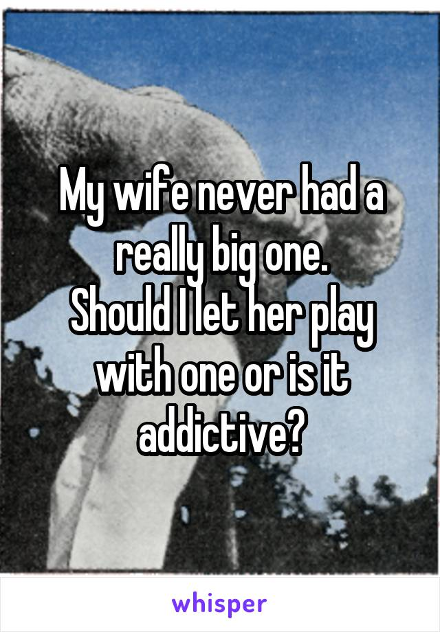 My wife never had a really big one. Should I let her play with one or is it addictive?