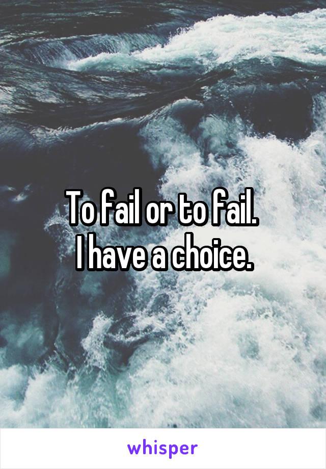 To fail or to fail.  I have a choice.