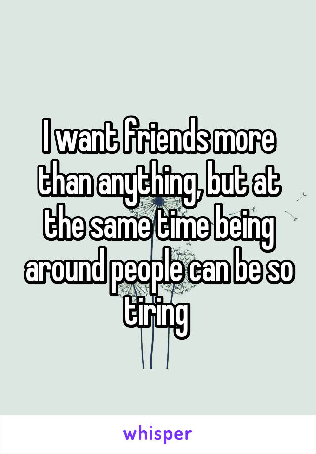 I want friends more than anything, but at the same time being around people can be so tiring