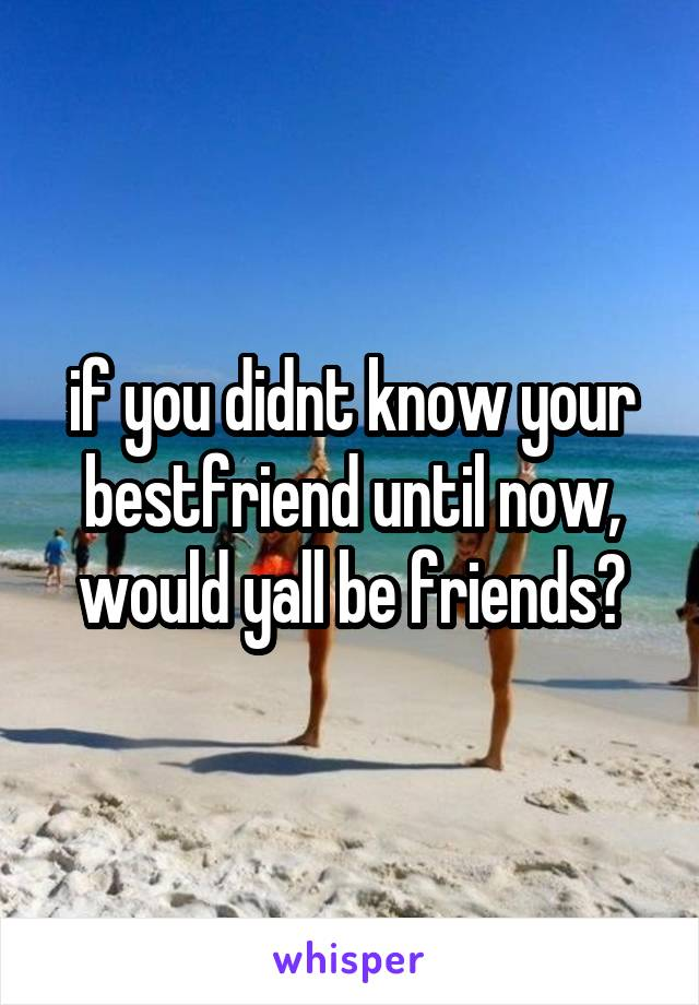 if you didnt know your bestfriend until now, would yall be friends?