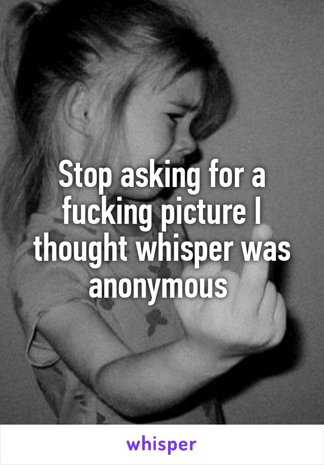 Stop asking for a fucking picture I thought whisper was anonymous