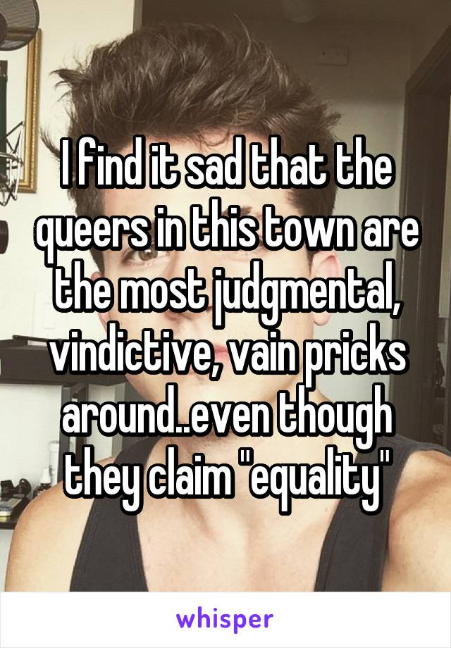 "I find it sad that the queers in this town are the most judgmental, vindictive, vain pricks around..even though they claim ""equality"""