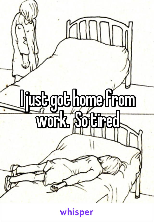 I just got home from work.  So tired