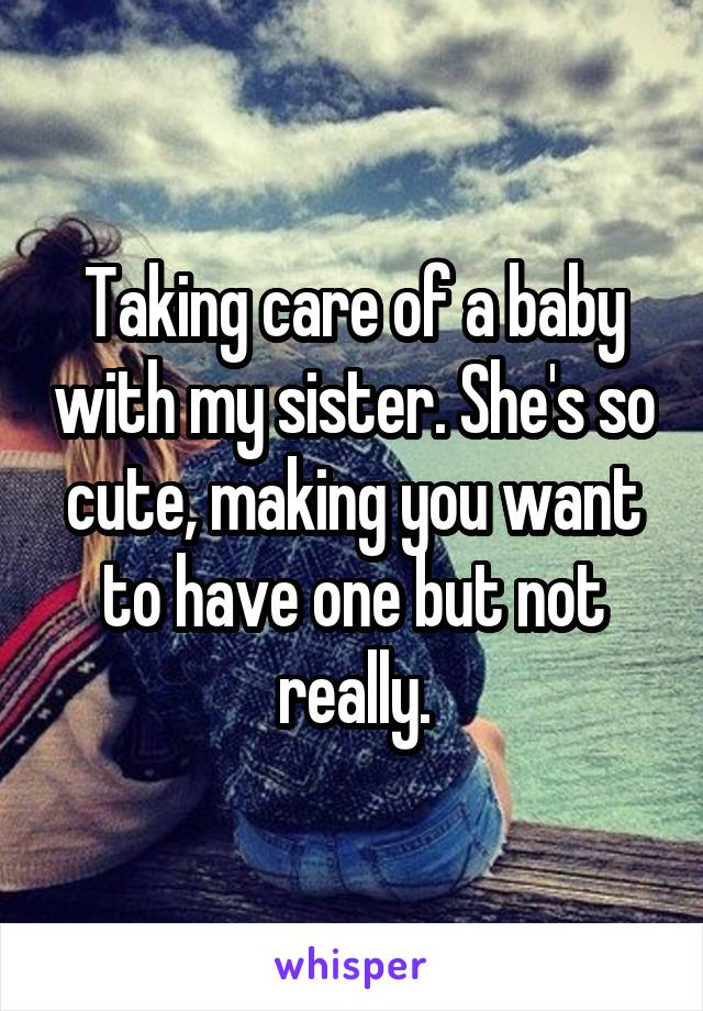 Taking care of a baby with my sister. She's so cute, making you want to have one but not really.