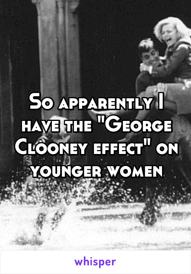 """So apparently I have the """"George Clooney effect"""" on younger women"""