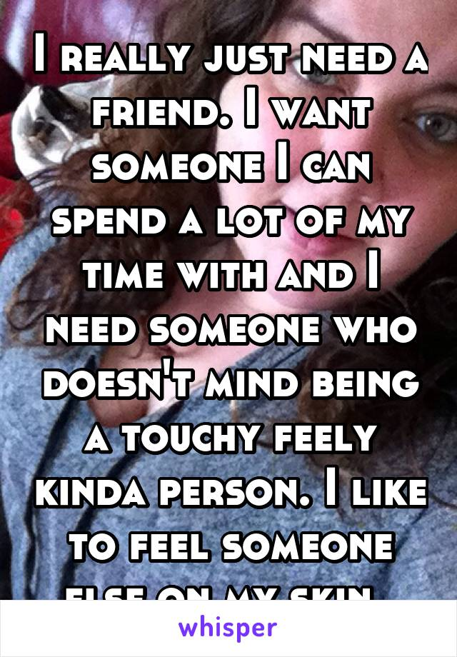 I really just need a friend. I want someone I can spend a lot of my time with and I need someone who doesn't mind being a touchy feely kinda person. I like to feel someone else on my skin.