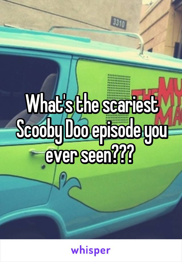 What's the scariest Scooby Doo episode you ever seen???