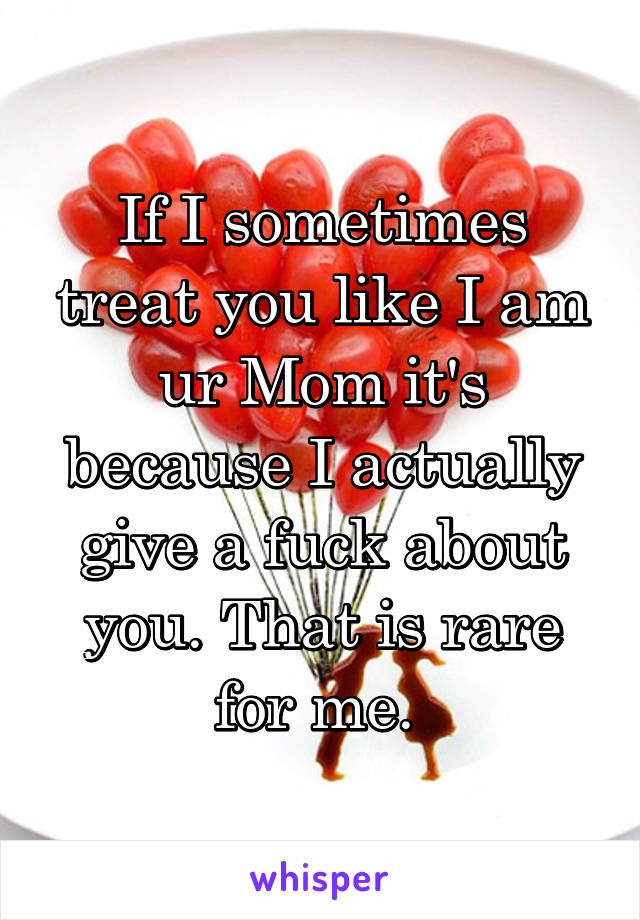 If I sometimes treat you like I am ur Mom it's because I actually give a fuck about you. That is rare for me.