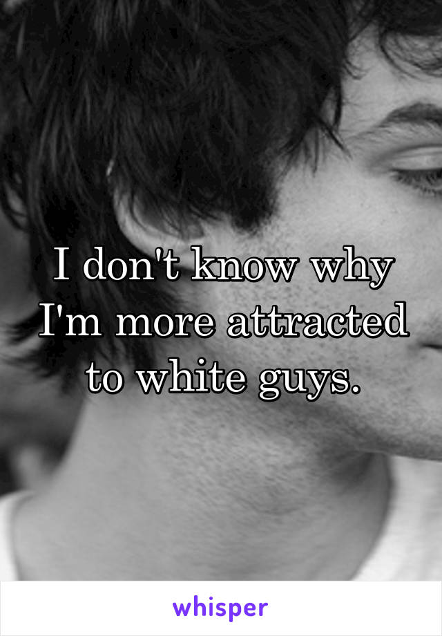 I don't know why I'm more attracted to white guys.