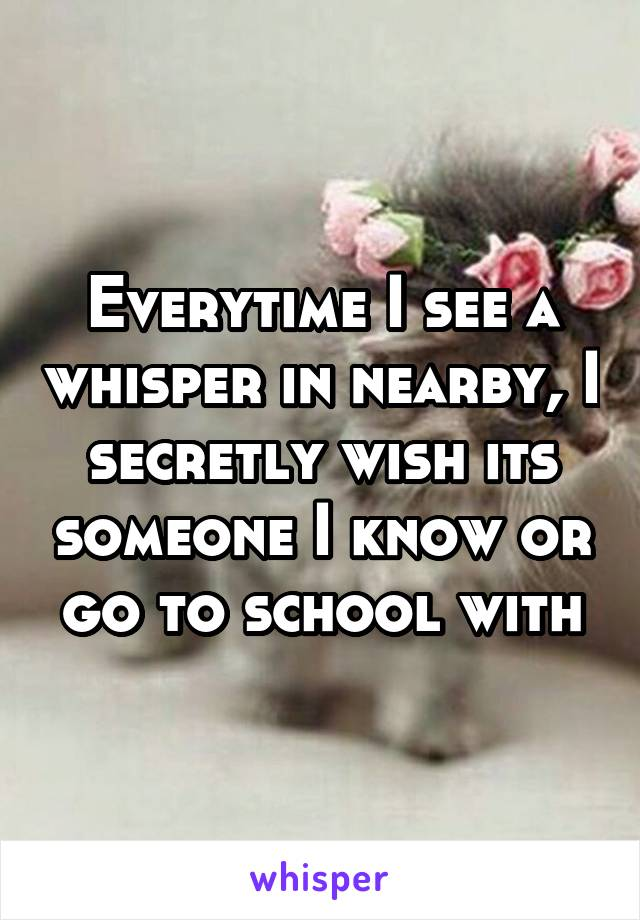 Everytime I see a whisper in nearby, I secretly wish its someone I know or go to school with