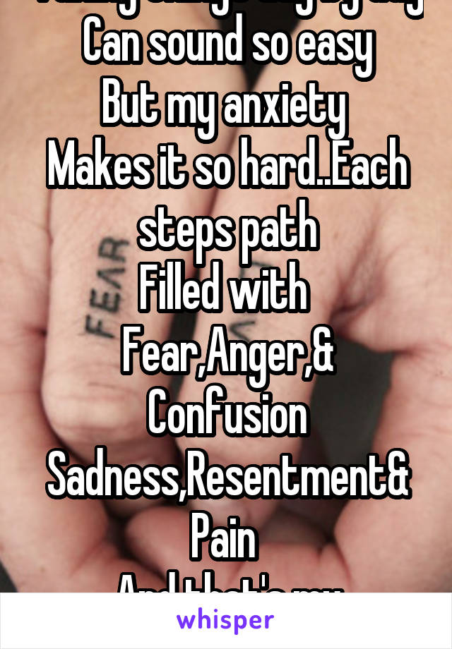 Taking things day by day Can sound so easy But my anxiety  Makes it so hard..Each steps path Filled with  Fear,Anger,& Confusion Sadness,Resentment& Pain  And that's my DaybyDay
