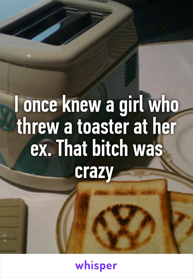 I once knew a girl who threw a toaster at her ex. That bitch was crazy