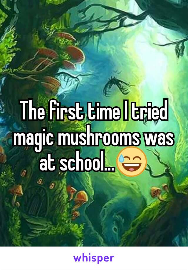 The first time I tried magic mushrooms was at school...😅