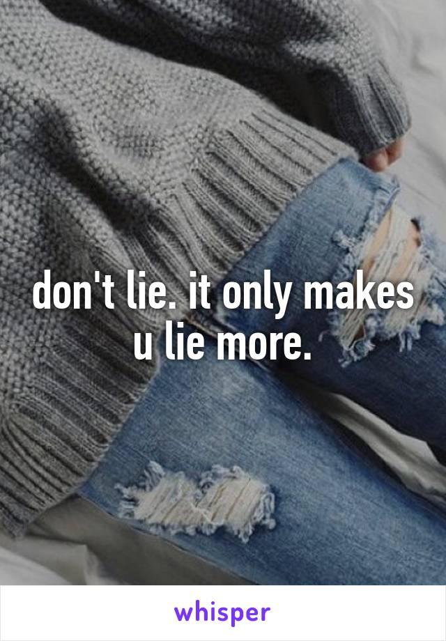 don't lie. it only makes u lie more.