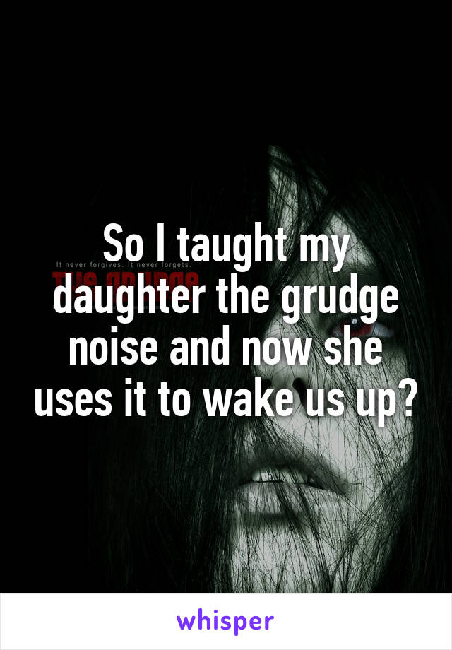 So I taught my daughter the grudge noise and now she uses it to wake us up😝