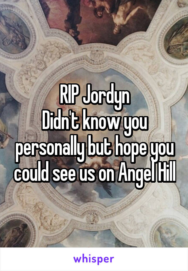 RIP Jordyn Didn't know you personally but hope you could see us on Angel Hill