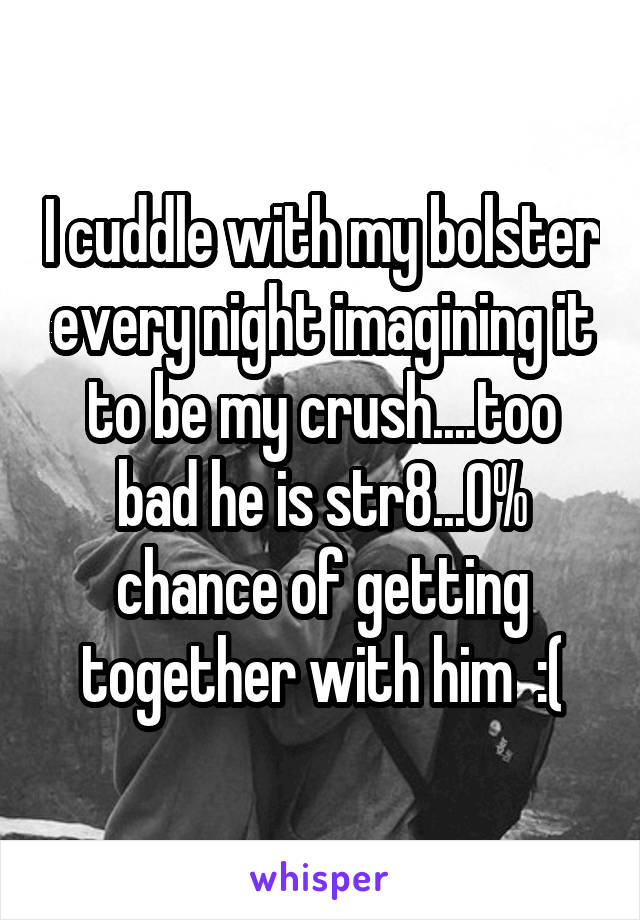 I cuddle with my bolster every night imagining it to be my crush....too bad he is str8...0% chance of getting together with him  :(