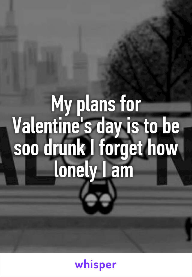 My plans for Valentine's day is to be soo drunk I forget how lonely I am