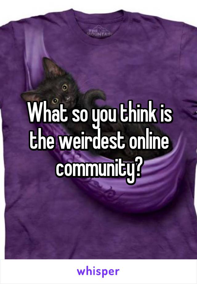 What so you think is the weirdest online community?