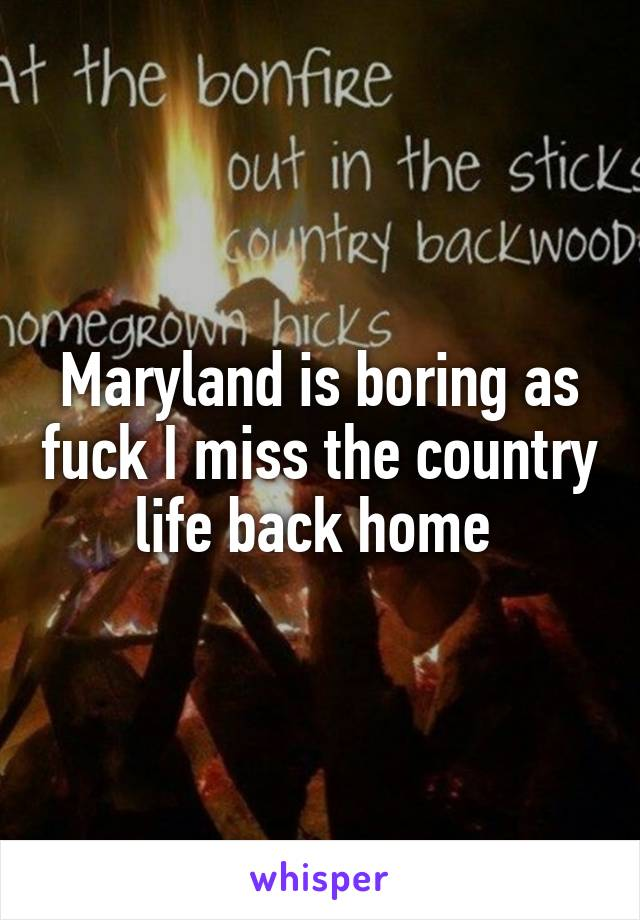 Maryland is boring as fuck I miss the country life back home