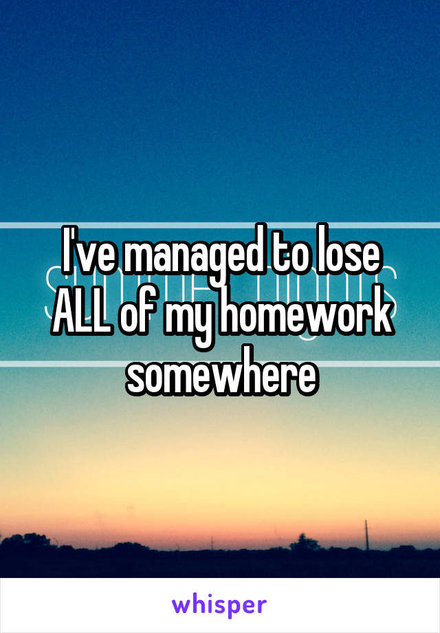 I've managed to lose ALL of my homework somewhere