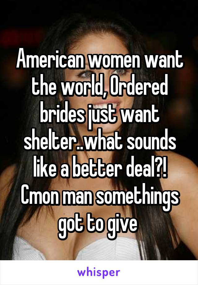 American women want the world, Ordered brides just want shelter..what sounds like a better deal?! Cmon man somethings got to give