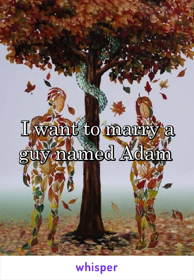 I want to marry a guy named Adam