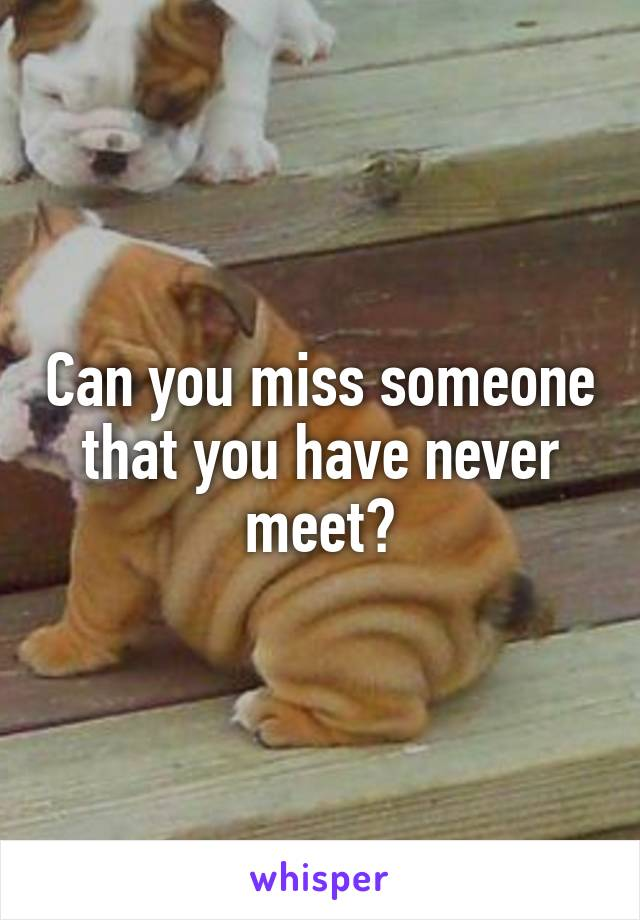 Can you miss someone that you have never meet?