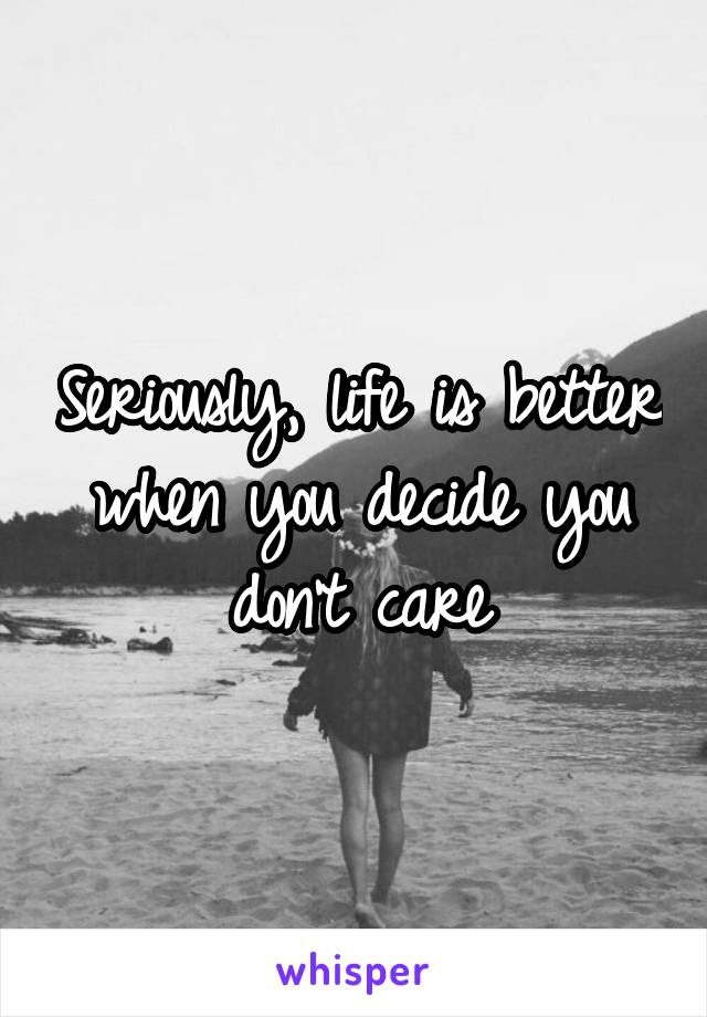 Seriously, life is better when you decide you don't care