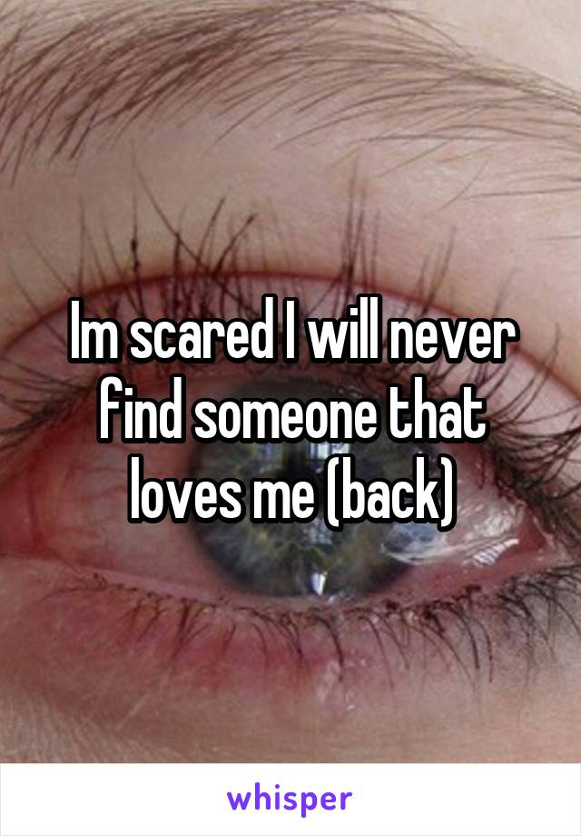 Im scared I will never find someone that loves me (back)