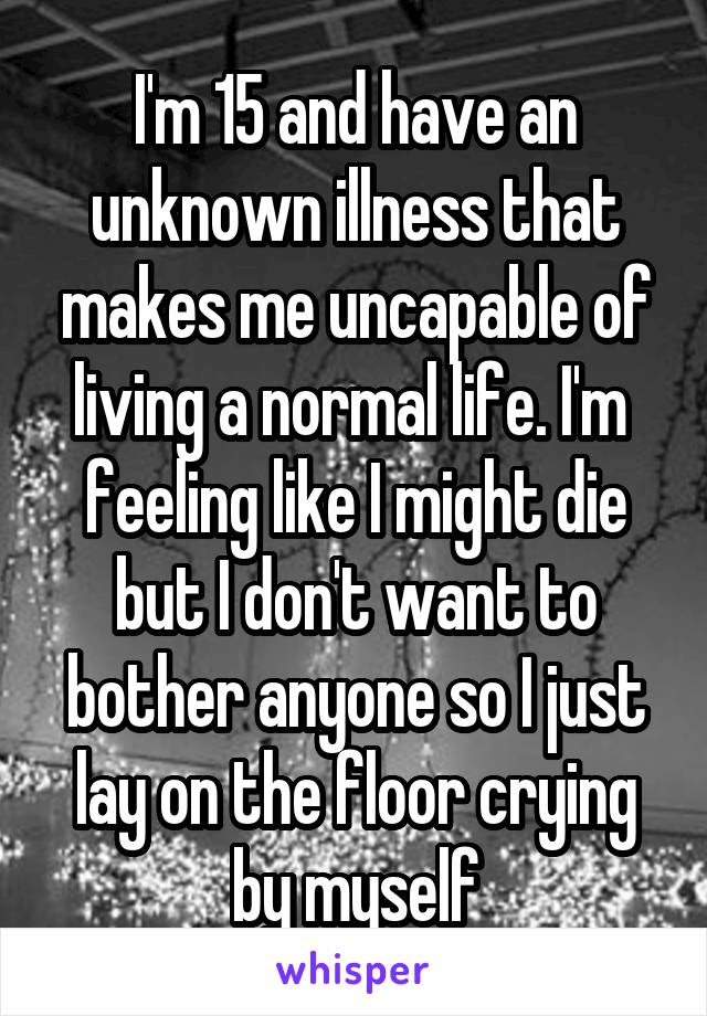 I'm 15 and have an unknown illness that makes me uncapable of living a normal life. I'm  feeling like I might die but I don't want to bother anyone so I just lay on the floor crying by myself
