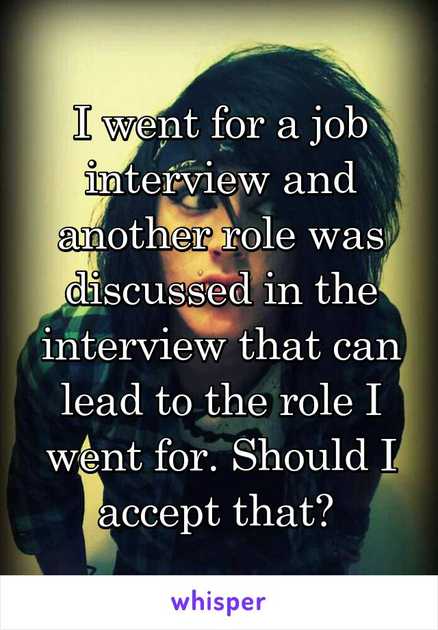 I went for a job interview and another role was discussed in the interview that can lead to the role I went for. Should I accept that?