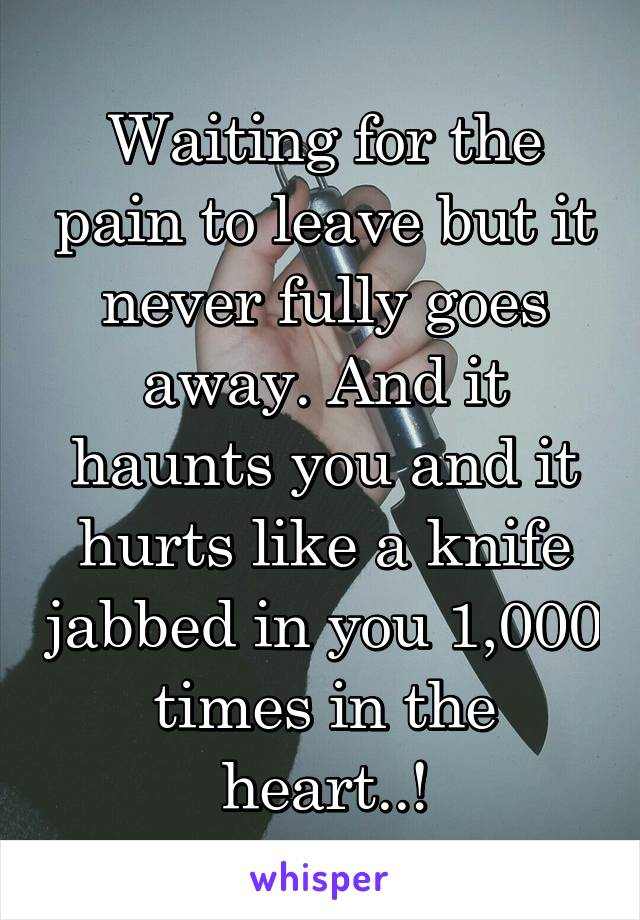 Waiting for the pain to leave but it never fully goes away. And it haunts you and it hurts like a knife jabbed in you 1,000 times in the heart..!