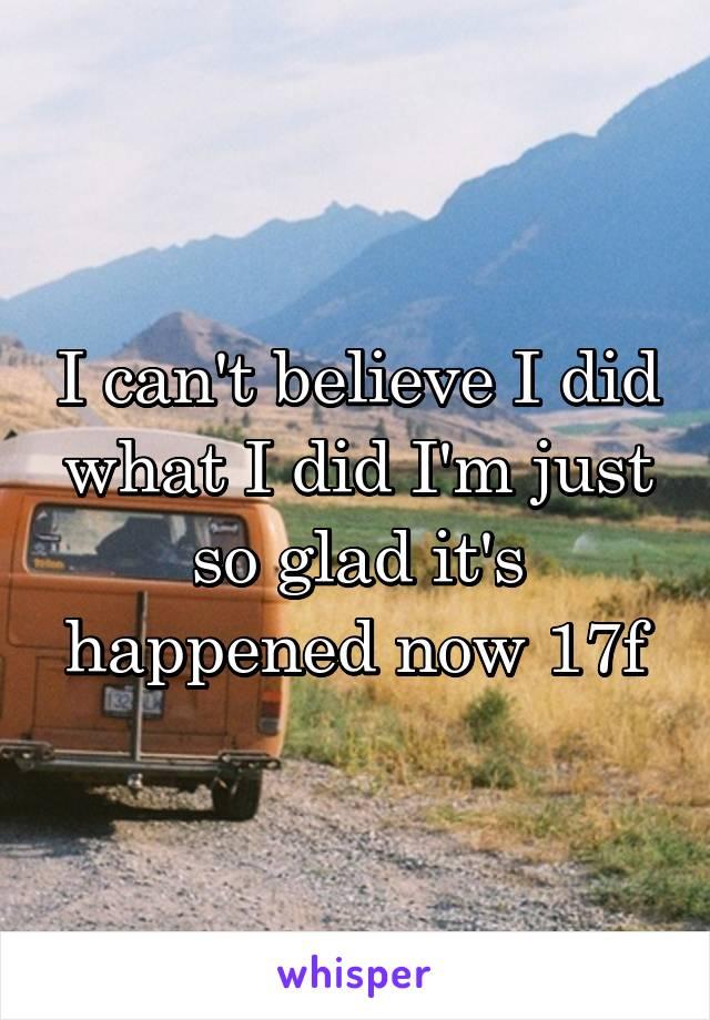 I can't believe I did what I did I'm just so glad it's happened now 17f