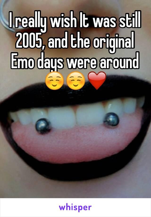 I really wish It was still 2005, and the original Emo days were around ☺️☺️❤️