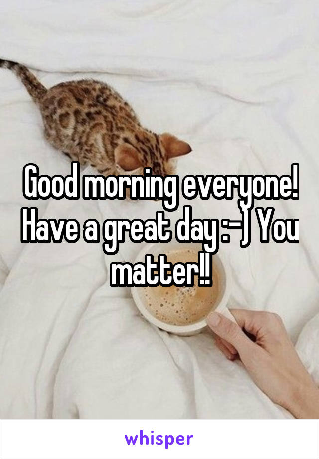 Good morning everyone! Have a great day :-) You matter!!