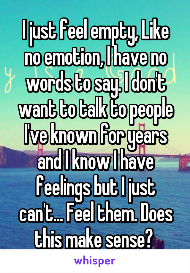I just feel empty, Like no emotion, I have no words to say. I don't want to talk to people I've known for years and I know I have feelings but I just can't... Feel them. Does this make sense?