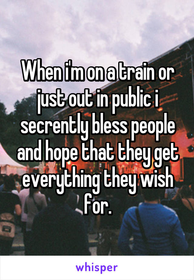 When i'm on a train or just out in public i secrently bless people and hope that they get everything they wish for.