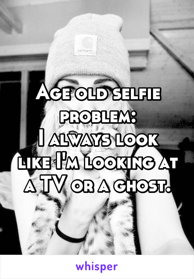 Age old selfie problem: I always look like I'm looking at a TV or a ghost.