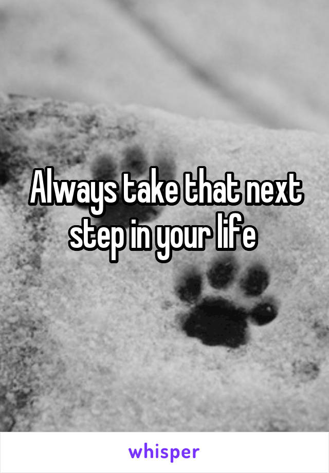 Always take that next step in your life