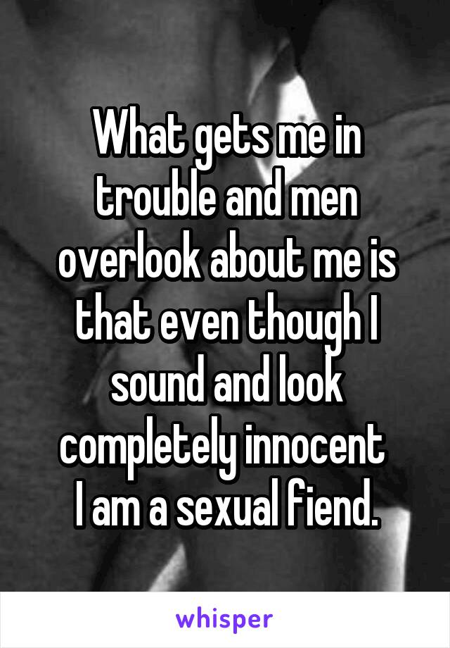 What gets me in trouble and men overlook about me is that even though I sound and look completely innocent  I am a sexual fiend.