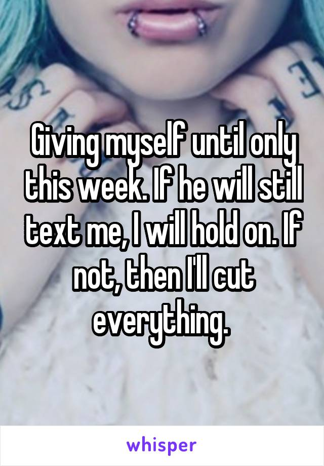 Giving myself until only this week. If he will still text me, I will hold on. If not, then I'll cut everything.