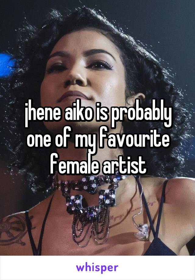jhene aiko is probably one of my favourite female artist